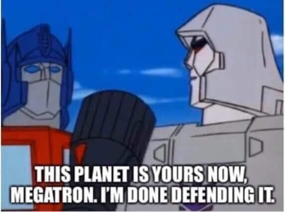 This planet is yours now, Megatron. I'm done defending it.