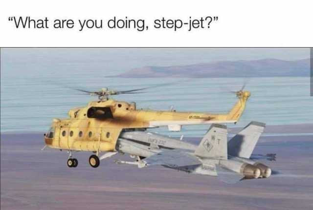 What are you doing, step-jet? Jet sticking in helicopter meme