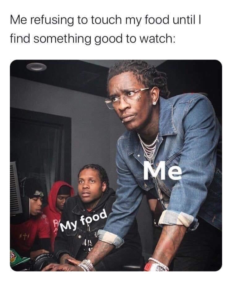 Me refusing to touch my food until I find something good to watch meme