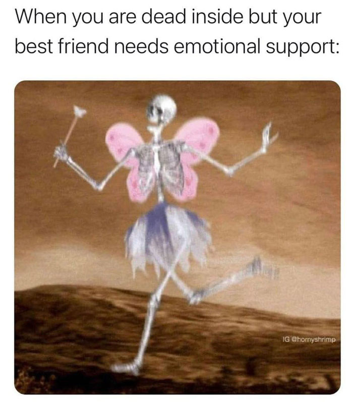 When you're dead inside but your best friend needs emotional support