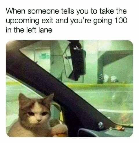 When someone tells you to take the upcoming exit and you're going 100 in the left lane