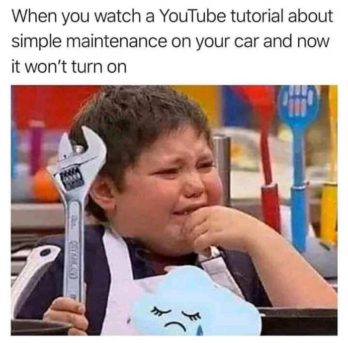 When you watch YouTube tutorial about simple car maintenance and now it won't turn on meme