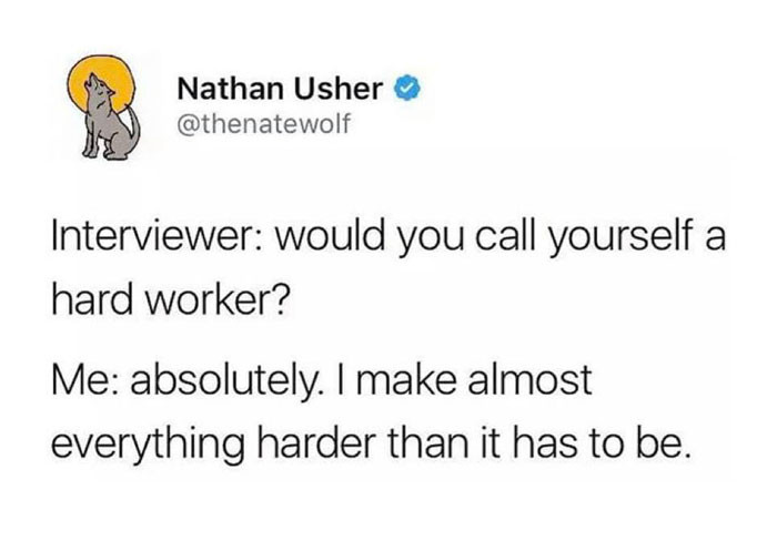 I make almost everything harder than it has to be - hard worker interviewer meme
