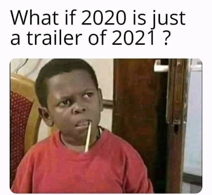 What if 2020 is just a trailer of 2021 meme
