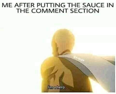 Me after putting the sauce in the comment section - I'm a hero meme