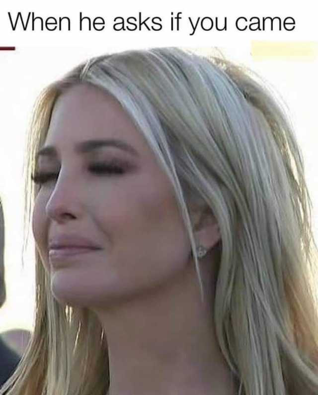 When he asks if you came Ivanka Trump crying meme