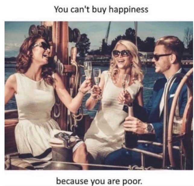 You can't buy happiness because you are poor - rich people drinking on boat meme